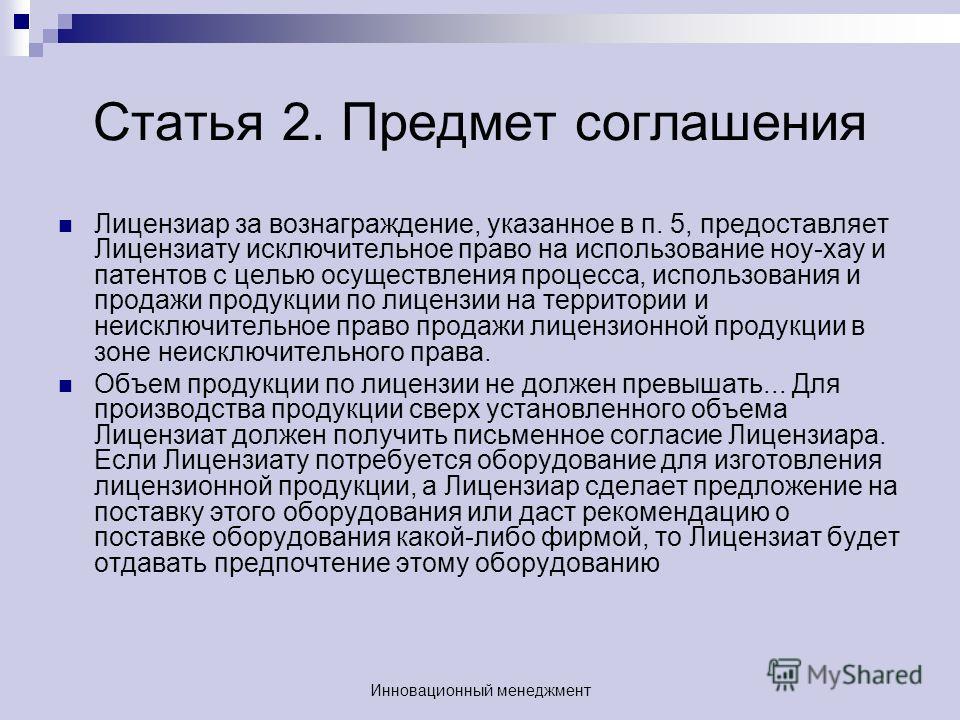 Статья 2. Предмет соглашения Лицензиар за вознаграждение, указанное в п. 5, предоставляет Лицензиату исключительное право на использование ноу-хау и патентов с целью осуществления процесса, использования и продажи продукции по лицензии на территории