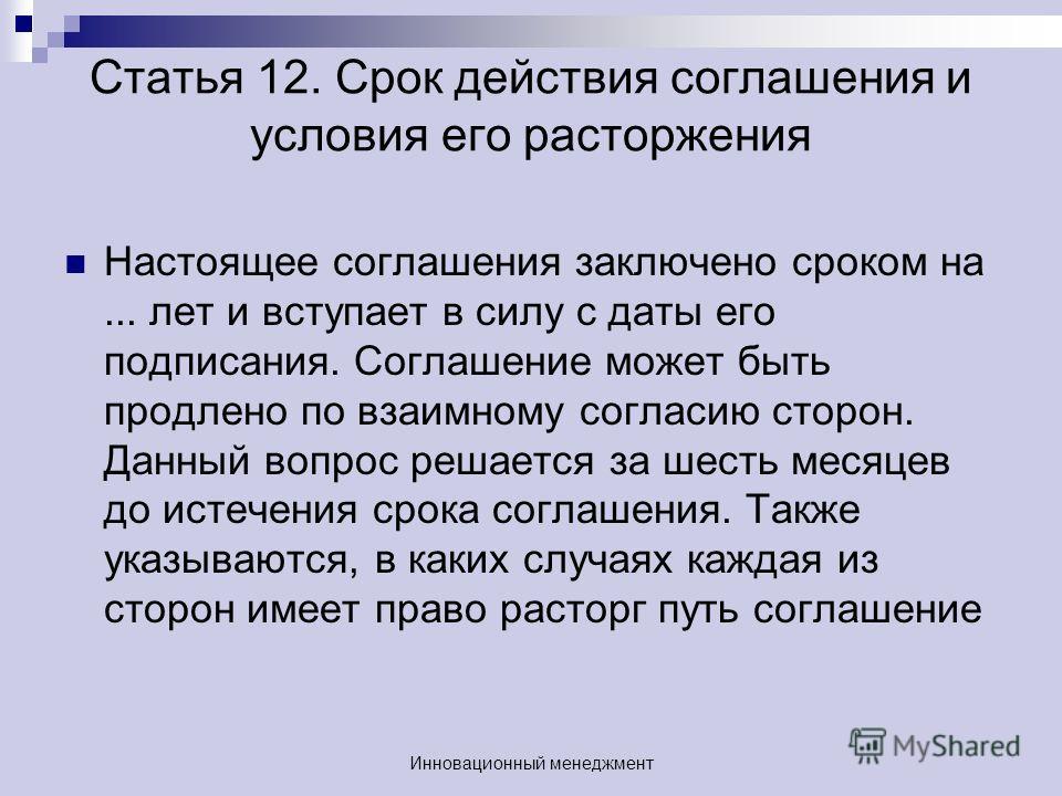 Статья 12. Срок действия соглашения и условия его расторжения Настоящее соглашения заключено сроком на... лет и вступает в силу с даты его подписания. Соглашение может быть продлено по взаимному согласию сторон. Данный вопрос решается за шесть месяце