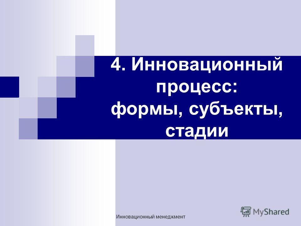 4. Инновационный процесс: формы, субъекты, стадии