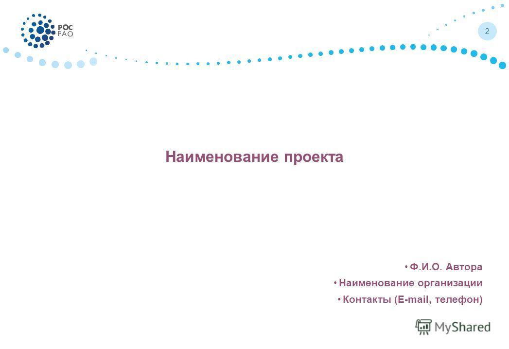 Наименование проекта Ф.И.О. Автора Наименование организации Контакты (E-mail, телефон) 2