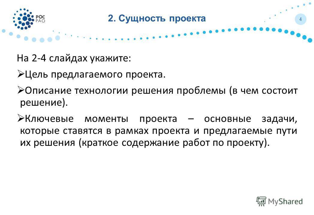 2. Сущность проекта На 2-4 слайдах укажите: Цель предлагаемого проекта. Описание технологии решения проблемы (в чем состоит решение). Ключевые моменты проекта – основные задачи, которые ставятся в рамках проекта и предлагаемые пути их решения (кратко