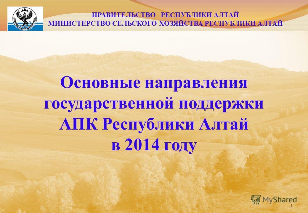 Основные направления государственной поддержки АПК Республики Алтай в 2014 году 1 ПРАВИТЕЛЬСТВО РЕСПУБЛИКИ АЛТАЙ МИНИСТЕРСТВО СЕЛЬСКОГО ХОЗЯЙСТВА РЕСПУБЛИКИ АЛТАЙ
