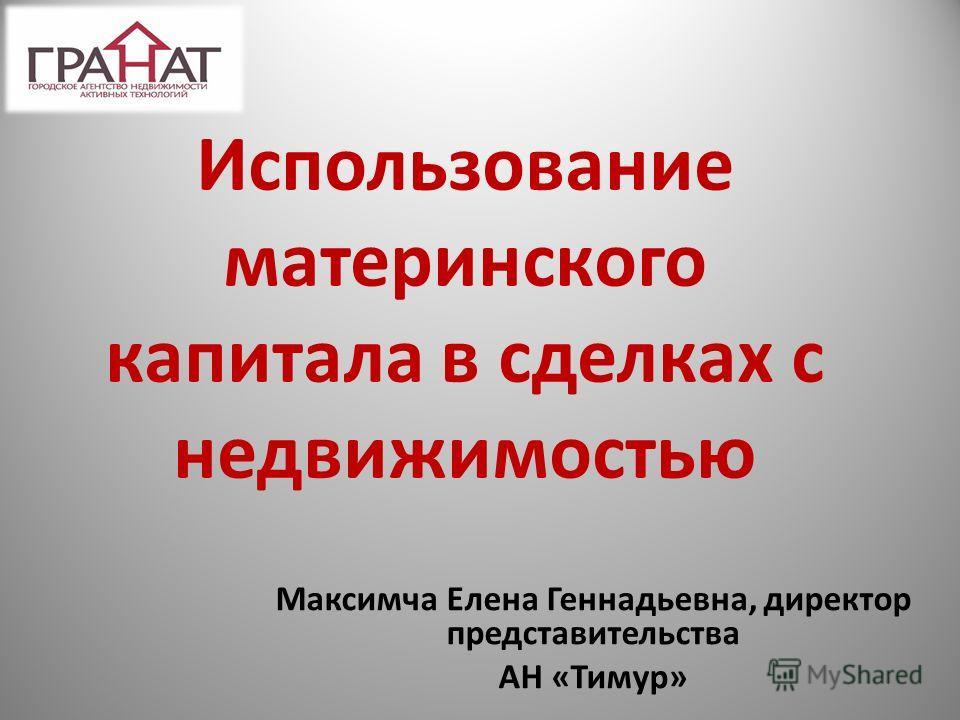 Использование материнского капитала в сделках с недвижимостью Максимча Елена Геннадьевна, директор представительства АН «Тимур»