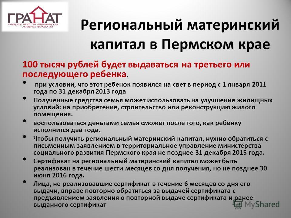 Региональный материнский капитал в Пермском крае 100 тысяч рублей будет выдаваться на третьего или последующего ребенка, при условии, что этот ребенок появился на свет в период с 1 января 2011 года по 31 декабря 2013 года Полученные средства семья мо
