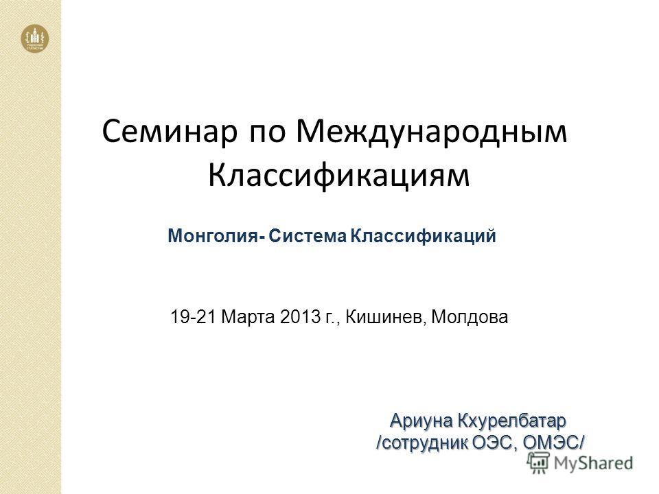 Монголия- Система Классификаций Ариуна Кхурелбатар /сотрудник ОЭС, ОМЭС/ 19-21 Марта 2013 г., Кишинев, Молдова Семинар по Международным Классификациям