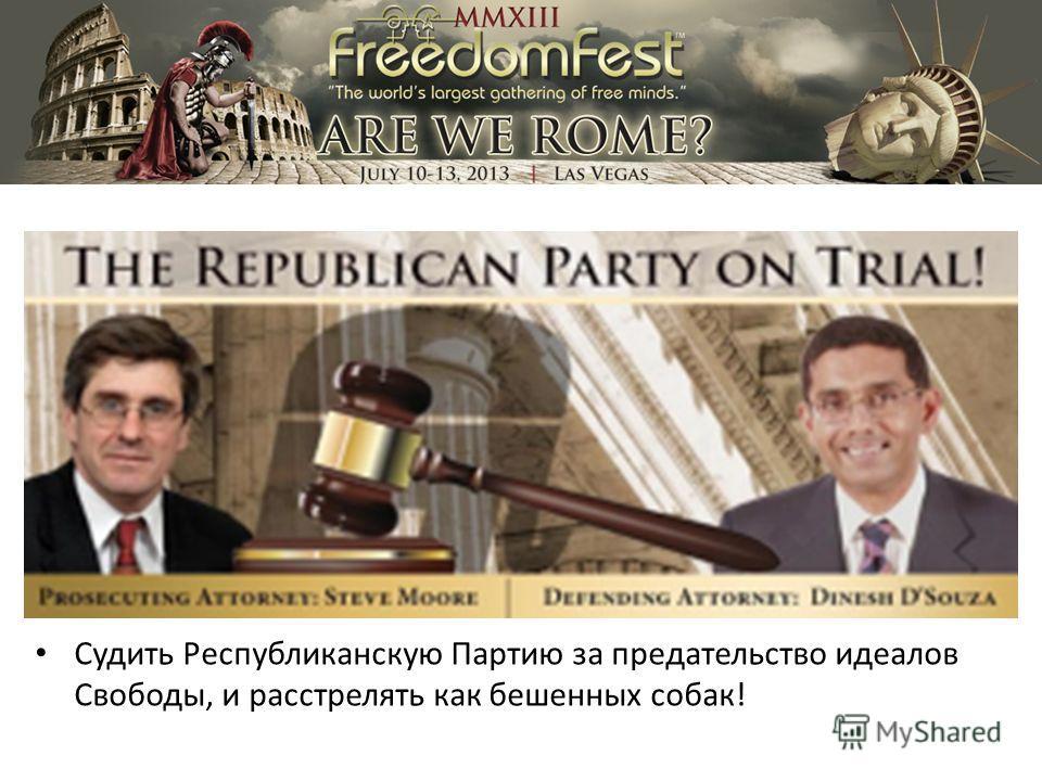 Судить Республиканскую Партию за предательство идеалов Свободы, и расстрелять как бешенных собак!