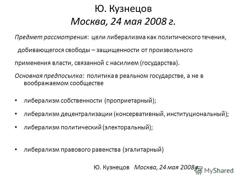 Ю. Кузнецов Москва, 24 мая 2008 г. Предмет рассмотрения: цели либерализма как политического течения, добивающегося свободы – защищенности от произвольного применения власти, связанной с насилием (государства). Основная предпосылка: политика в реально