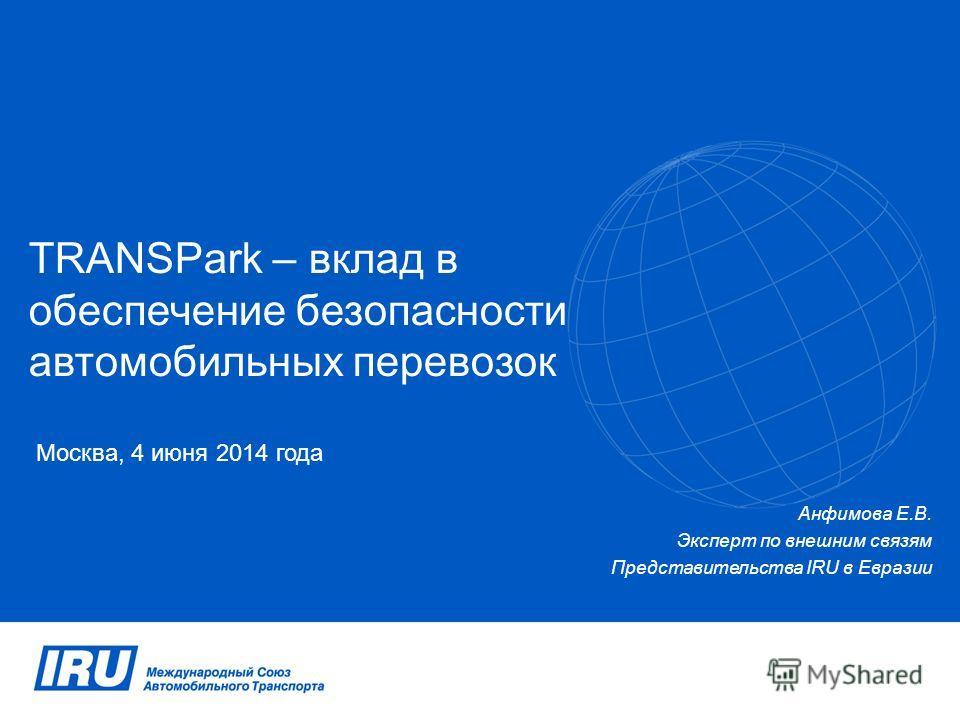 TRANSPark – вклад в обеспечение безопасности автомобильных перевозок Москва, 4 июня 2014 года Анфимова Е.В. Эксперт по внешним связям Представительства IRU в Евразии