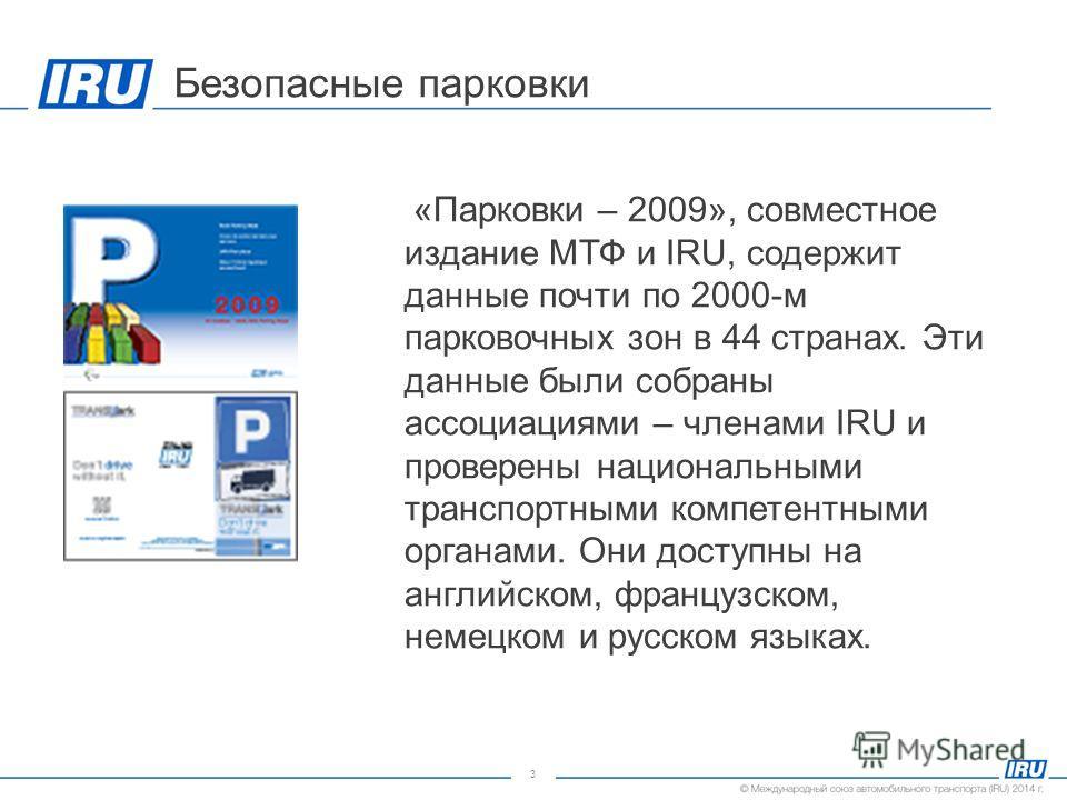 3 Безопасные парковки «Парковки – 2009», совместное издание МТФ и IRU, содержит данные почти по 2000-м парковочных зон в 44 странах. Эти данные были собраны ассоциациями – членами IRU и проверены национальными транспортными компетентными органами. Он