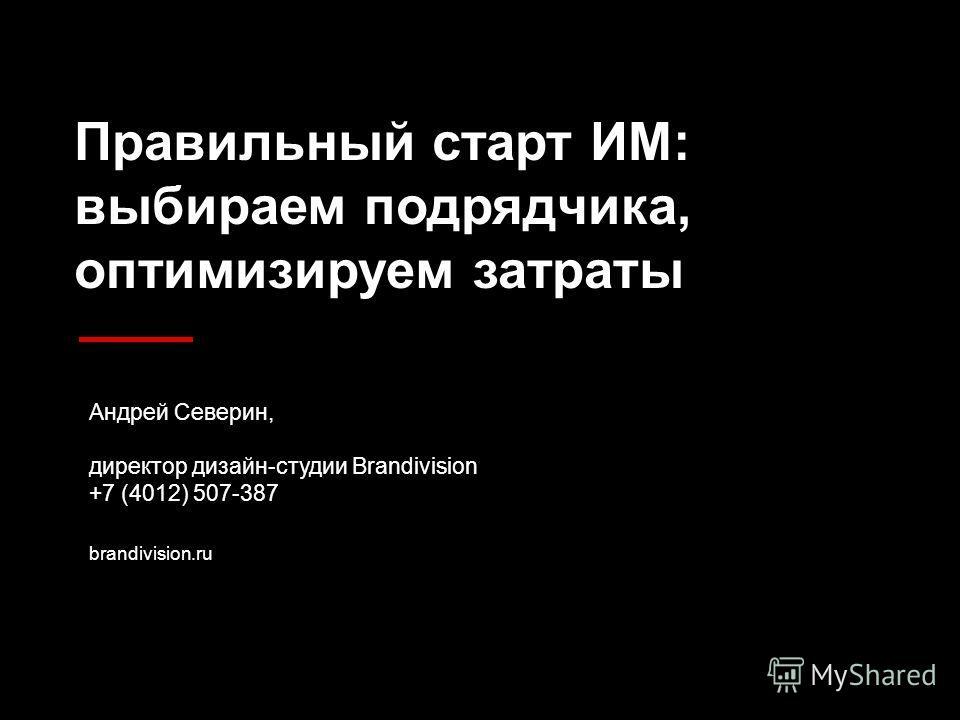 Правильный старт ИМ: выбираем подрядчика, оптимизируем затраты Андрей Северин, директор дизайн-студии Brandivision +7 (4012) 507-387 brandivision.ru