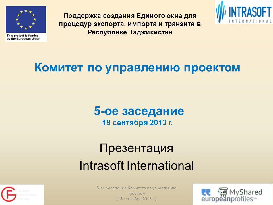 Комитет по управлению проектом 5-ое заседание 18 сентября 2013 г. Презентация Intrasoft International 5-ее заседание Комитета по управлению проектом (18 сентября 2013 г.) 1 Поддержка создания Единого окна для процедур экспорта, импорта и транзита в Р