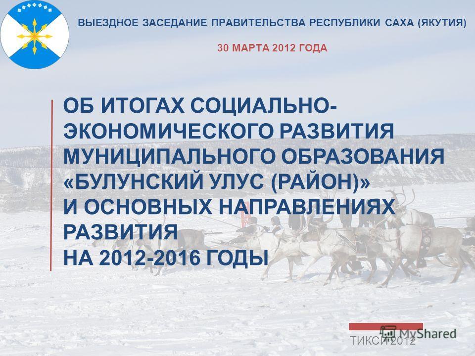 ВЫЕЗДНОЕ ЗАСЕДАНИЕ ПРАВИТЕЛЬСТВА РЕСПУБЛИКИ САХА (ЯКУТИЯ) 30 МАРТА 2012 ГОДА ОБ ИТОГАХ СОЦИАЛЬНО- ЭКОНОМИЧЕСКОГО РАЗВИТИЯ МУНИЦИПАЛЬНОГО ОБРАЗОВАНИЯ «БУЛУНСКИЙ УЛУС (РАЙОН)» И ОСНОВНЫХ НАПРАВЛЕНИЯХ РАЗВИТИЯ НА 2012-2016 ГОДЫ ТИКСИ 2012