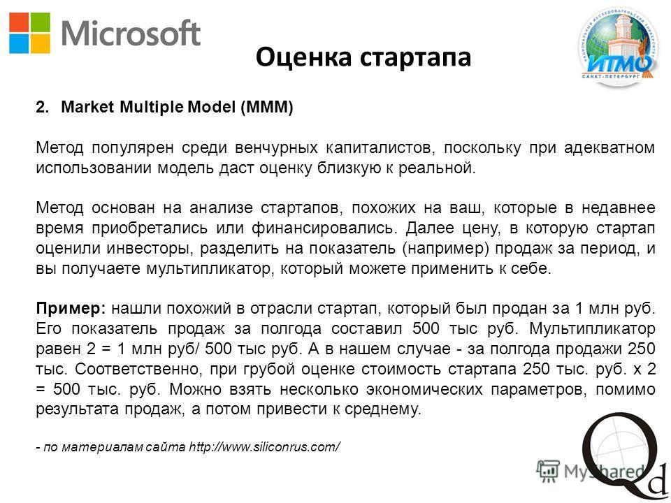 Оценка стартапа 2. Market Multiple Model (MMM) Метод популярен среди венчурных капиталистов, поскольку при адекватном использовании модель даст оценку близкую к реальной. Метод основан на анализе стартапов, похожих на ваш, которые в недавнее время пр