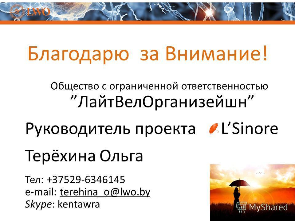 Благодарю за Внимание! Общество с ограниченной ответственностью Лайт ВелОрганизейшн Руководитель проекта LSinore Терёхина Ольга Тел: +37529-6346145 e-mail: terehina_o@lwo.by Skype: kentawra