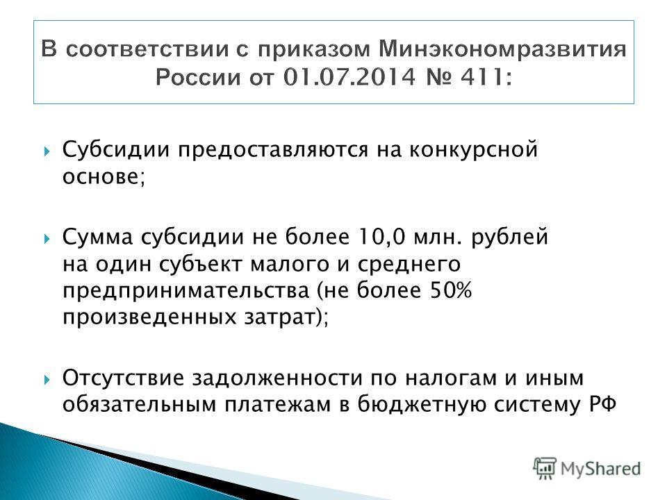 Субсидии предоставляются на конкурсной основе; Сумма субсидии не более 10,0 млн. рублей на один субъект малого и среднего предпринимательства (не более 50% произведенных затрат); Отсутствие задолженности по налогам и иным обязательным платежам в бюдж