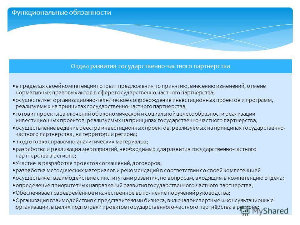 Отдел развития государственно-частного партнерства в пределах своей компетенции готовит предложения по принятию, внесению изменений, отмене нормативных правовых актов в сфере государственно-частного партнерства; осуществляет организационно-техническо