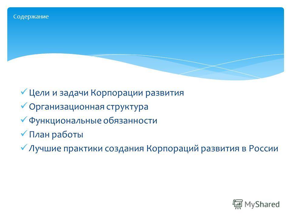 Цели и задачи Корпорации развития Организационная структура Функциональные обязанности План работы Лучшие практики создания Корпораций развития в России Содержание