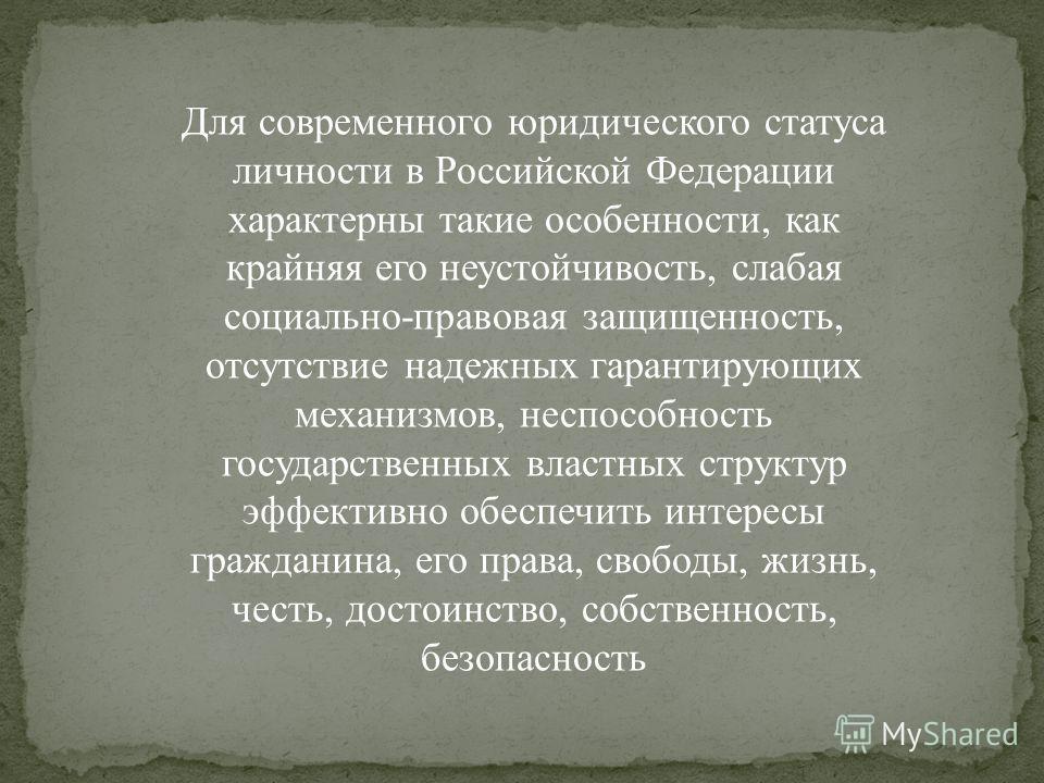 Для современного юридического статуса личности в Российской Федерации характерны такие особенности, как крайняя его неустойчивость, слабая социально-правовая защищенность, отсутствие надежных гарантирующих механизмов, неспособность государственных