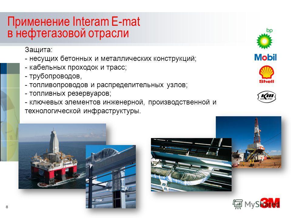 8 Применение Interam E-mat в нефтегазовой отрасли Защита: - несущих бетонных и металлических конструкций; - кабельных проходок и трасс; - трубопроводов, - топливопроводов и распределительных узлов; - топливных резервуаров; - ключевых элементов инжене