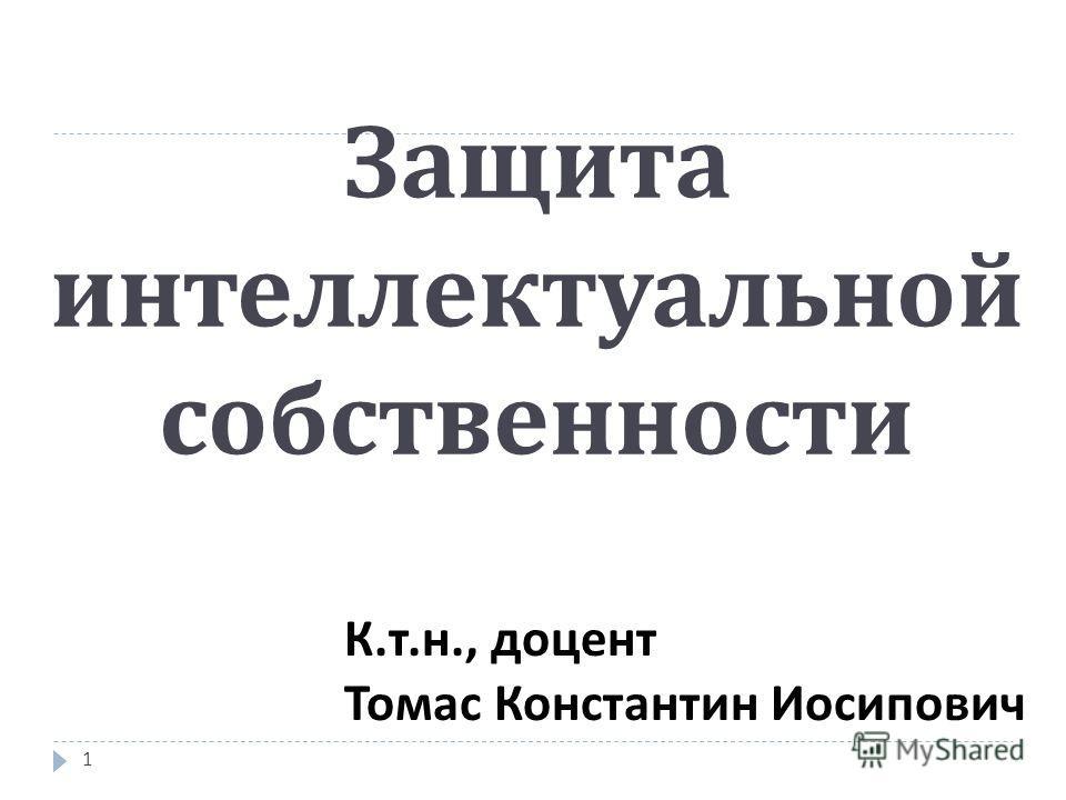 Защита интеллектуальной собственности К.т.н., доцент Томас Константин Иосипович 1