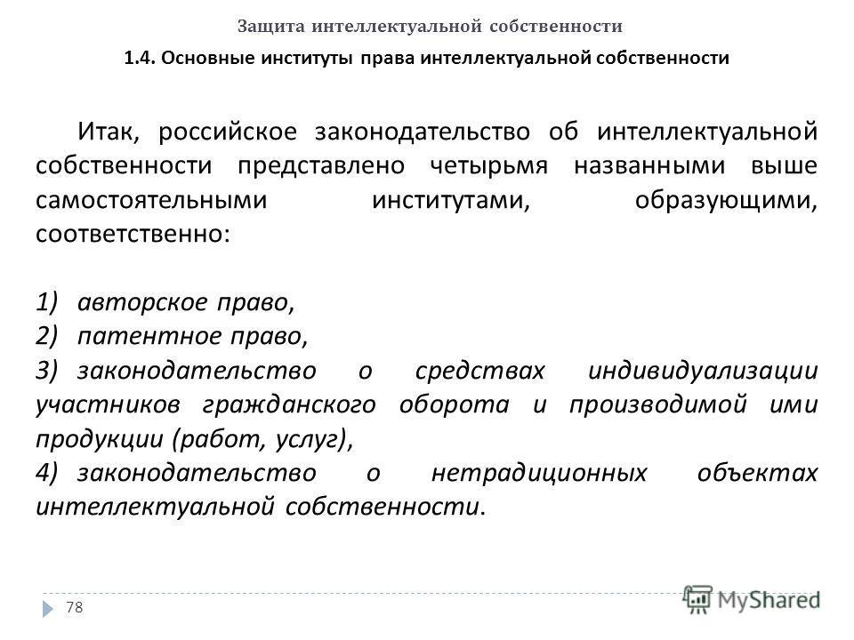 Защита интеллектуальной собственности 78 1.4. Основные институты права интеллектуальной собственности Итак, российское законодательство об интеллектуальной собственности представлено четырьмя названными выше самостоятельными институтами, образующими,