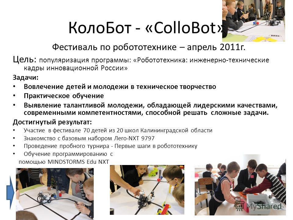 Коло Бот - «ColloBot» Фестиваль по робототехнике – апрель 2011 г. Цель: популяризация программы: «Робототехника: инженерно-технические кадры инновационной России» Задачи: Вовлечение детей и молодежи в техническое творчество Практическое обучение Выяв