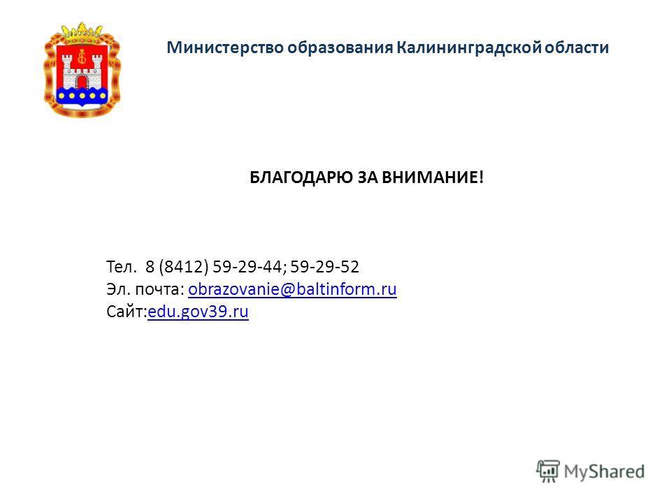 Министерство образования Калининградской области Тел. 8 (8412) 59-29-44; 59-29-52 Эл. почта: obrazovanie@baltinform.ruobrazovanie@baltinform.ru Сайт:edu.gov39.ruedu.gov39. ru БЛАГОДАРЮ ЗА ВНИМАНИЕ!