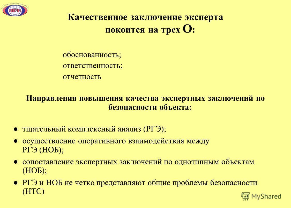 Качественное заключение эксперта покоится на трех О : обоснованность; ответственность; отчетность Направления повышения качества экспертных заключений по безопасности объекта: тщательный комплексный анализ (РГЭ); осуществление оперативного взаимодейс