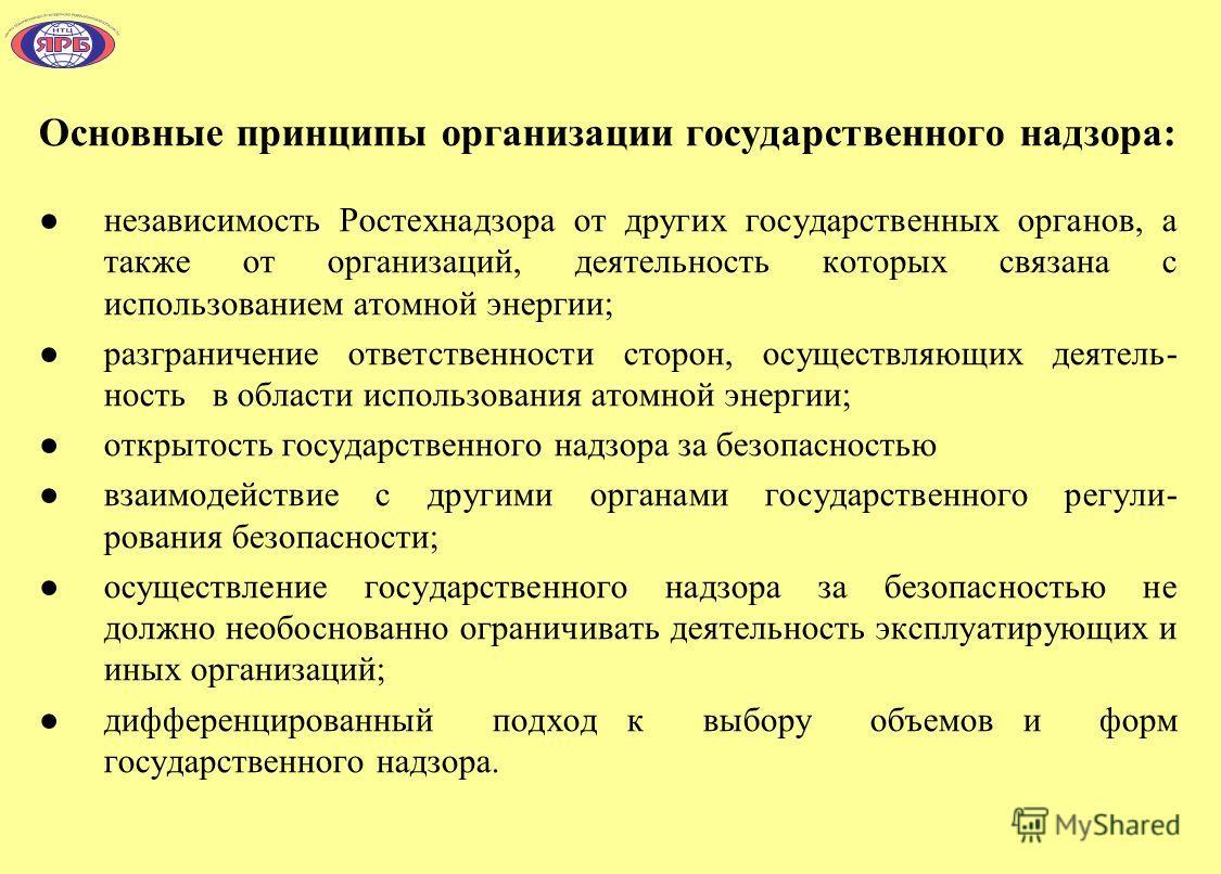 Основные принципы организации государственного надзора: независимость Ростехнадзора от других государственных органов, а также от организаций, деятельность которых связана с использованием атомной энергии; разграничение ответственности сторон, осущес