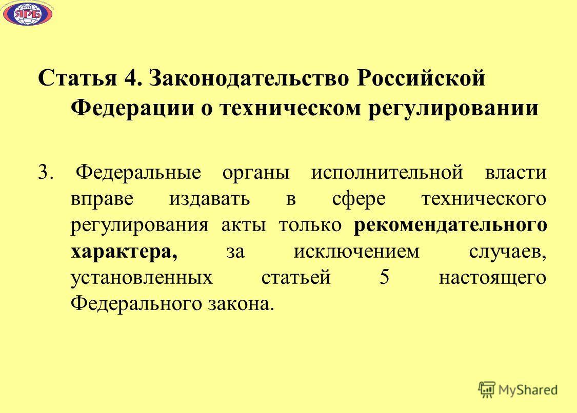 Статья 4. Законодательство Российской Федерации о техническом регулировании 3. Федеральные органы исполнительной власти вправе издавать в сфере технического регулирования акты только рекомендательного характера, за исключением случаев, установленных