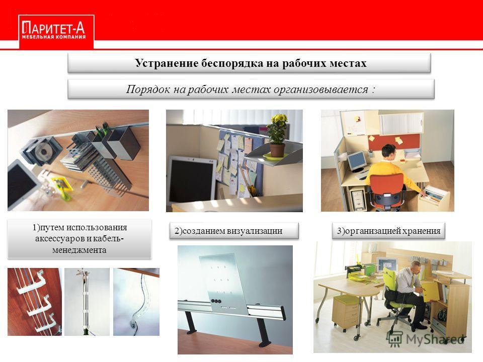 Устранение беспорядка на рабочих местах Порядок на рабочих местах организовывается : 1)путем использования аксессуаров и кабель- менеджмента 2)созданием визуализации 3)организацией хранения