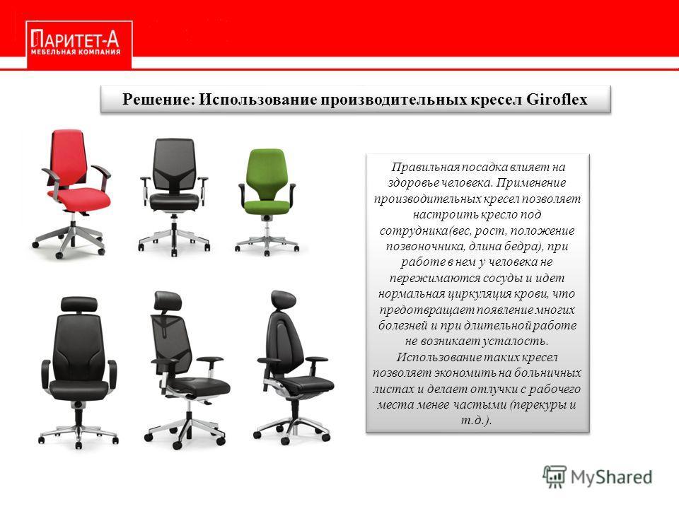 Решение: Использование производительных кресел Giroflex Правильная посадка влияет на здоровье человека. Применение производительных кресел позволяет настроить кресло под сотрудника(вес, рост, положение позвоночника, длина бедра), при работе в нем у ч