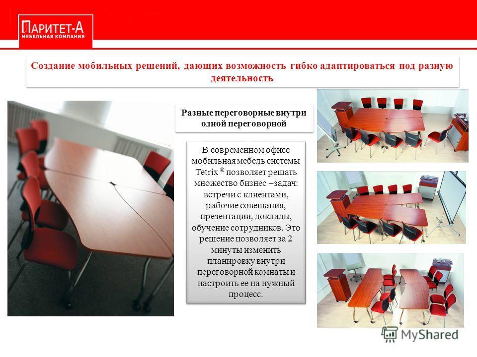 Разные переговорные внутри одной переговорной В современном офисе мобильная мебель системы Tetrix ® позволяет решать множество бизнес –задач: встречи с клиентами, рабочие совещания, презентации, доклады, обучение сотрудников. Это решение позволяет за