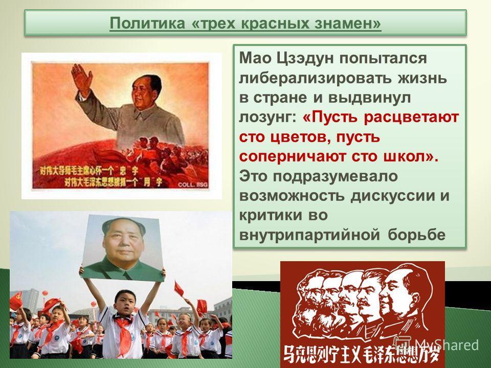 Политика «трех красных знамен» Мао Цзэдун попытался либерализировать жизнь в стране и выдвинул лозунг: «Пусть расцветают сто цветов, пусть соперничают сто школ». Это подразумевало возможность дискуссии и критики во внутрипартийной борьбе Мао Цзэдун п