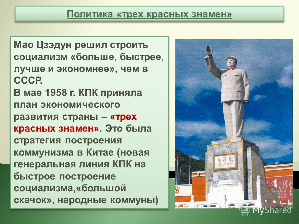 Политика «трех красных знамен» Мао Цзэдун решил строить социализм «больше, быстрее, лучше и экономнее», чем в СССР. В мае 1958 г. КПК приняла план экономического развития страны – «трех красных знамен». Это была стратегия построения коммунизма в Кита