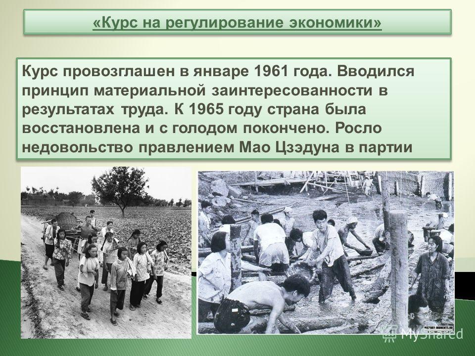 «Курс на регулирование экономики» Курс провозглашен в январе 1961 года. Вводился принцип материальной заинтересованности в результатах труда. К 1965 году страна была восстановлена и с голодом покончено. Росло недовольство правлением Мао Цзэдуна в пар