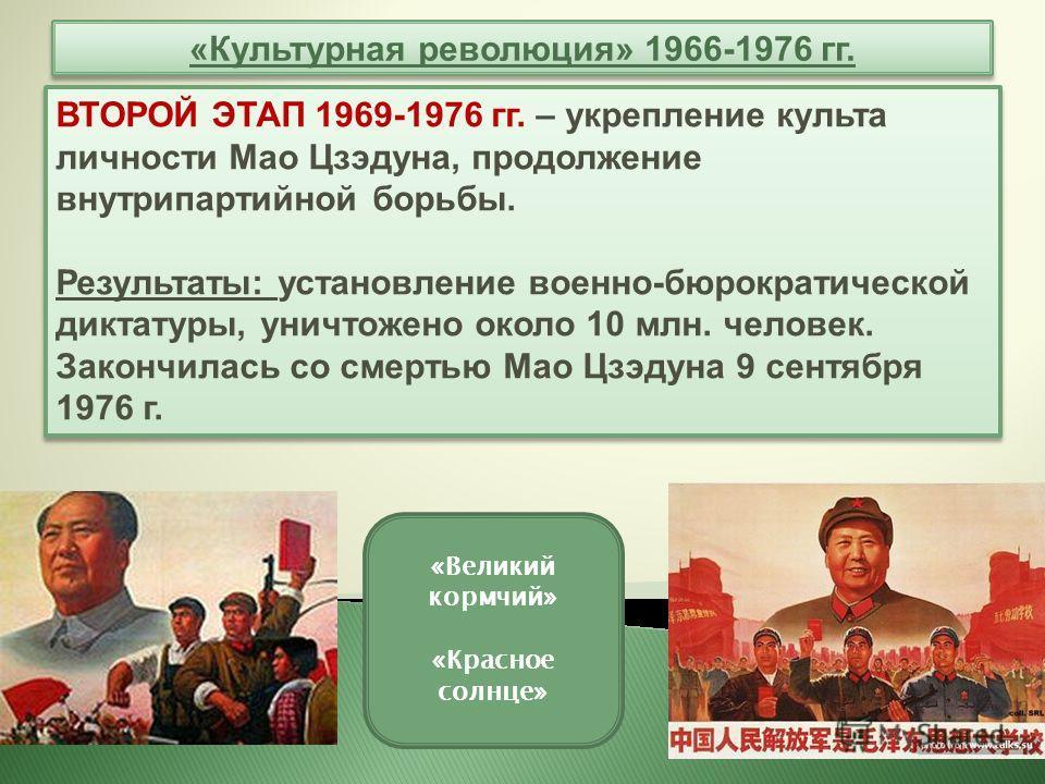 «Культурная революция» 1966-1976 гг. ВТОРОЙ ЭТАП 1969-1976 гг. – укрепление культа личности Мао Цзэдуна, продолжение внутрипартийной борьбы. Результаты: установление военно-бюрократической диктатуры, уничтожено около 10 млн. человек. Закончилась со с