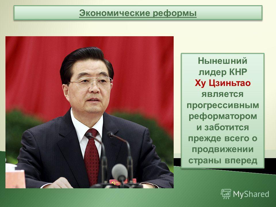 Экономические реформы Нынешний лидер КНР Ху Цзиньтао является прогрессивным реформатором и заботится прежде всего о продвижении страны вперед Нынешний лидер КНР Ху Цзиньтао является прогрессивным реформатором и заботится прежде всего о продвижении ст