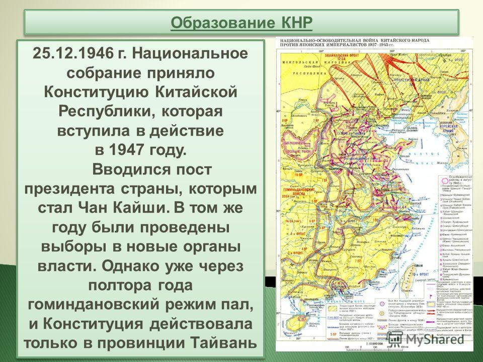 Образование КНР 25.12.1946 г. Национальное собрание приняло Конституцию Китайской Республики, которая вступила в действие в 1947 году. Вводился пост президента страны, которым стал Чан Кайши. В том же году были проведены выборы в новые органы власти.