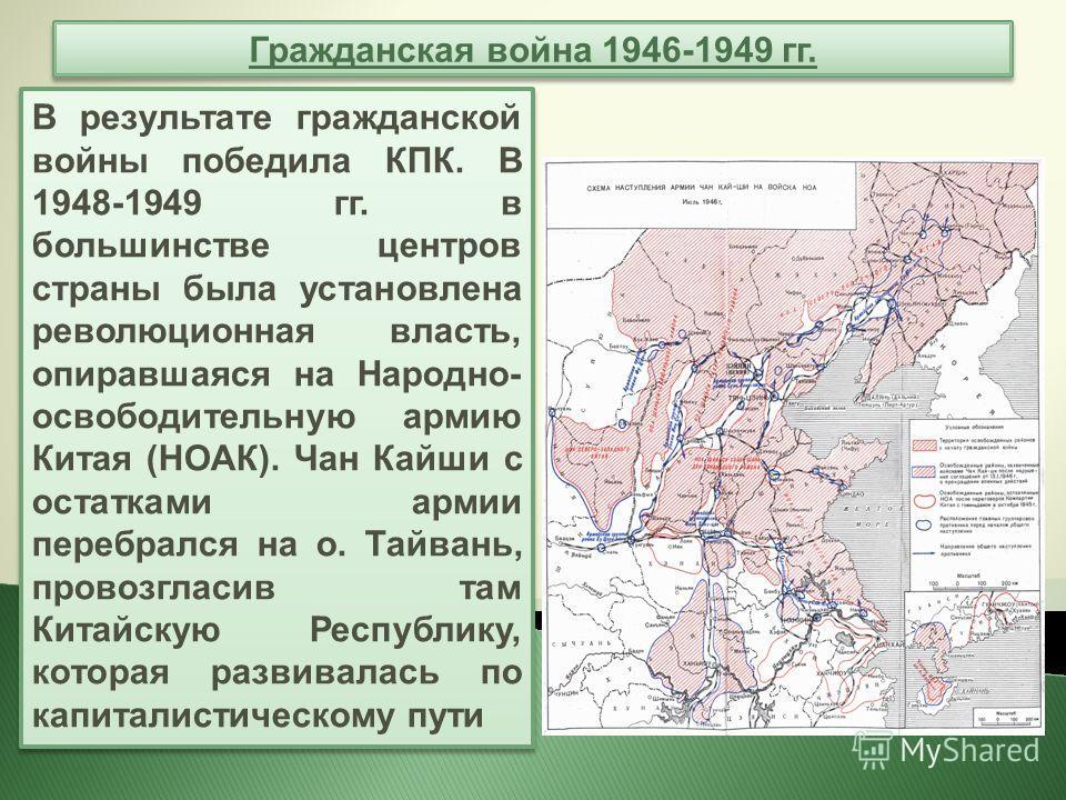 Гражданская война 1946-1949 гг. В результате гражданской войны победила КПК. В 1948-1949 гг. в большинстве центров страны была установлена революционная власть, опиравшаяся на Народно- освободительную армию Китая (НОАК). Чан Кайши с остатками армии п