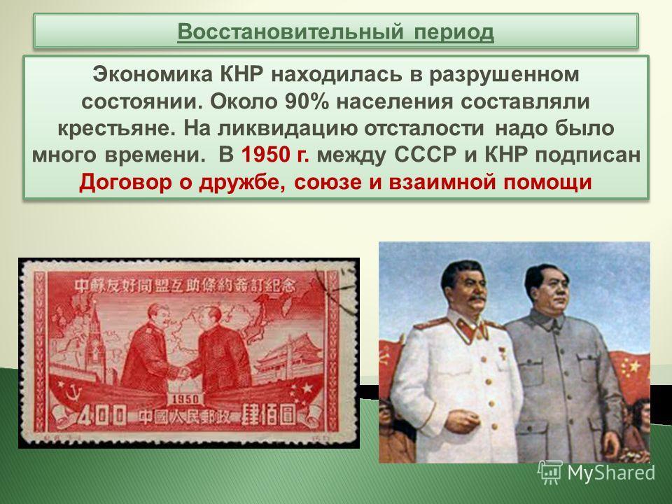 Восстановительный период Экономика КНР находилась в разрушенном состоянии. Около 90% населения составляли крестьяне. На ликвидацию отсталости надо было много времени. В 1950 г. между СССР и КНР подписан Договор о дружбе, союзе и взаимной помощи