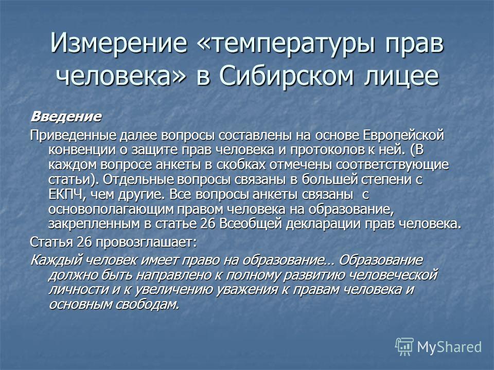 Измерение «температуры прав человека» в Сибирском лицее Введение Приведенные далее вопросы составлены на основе Европейской конвенции о защите прав человека и протоколов к ней. (В каждом вопросе анкеты в скобках отмечены соответствующие статьи). Отде