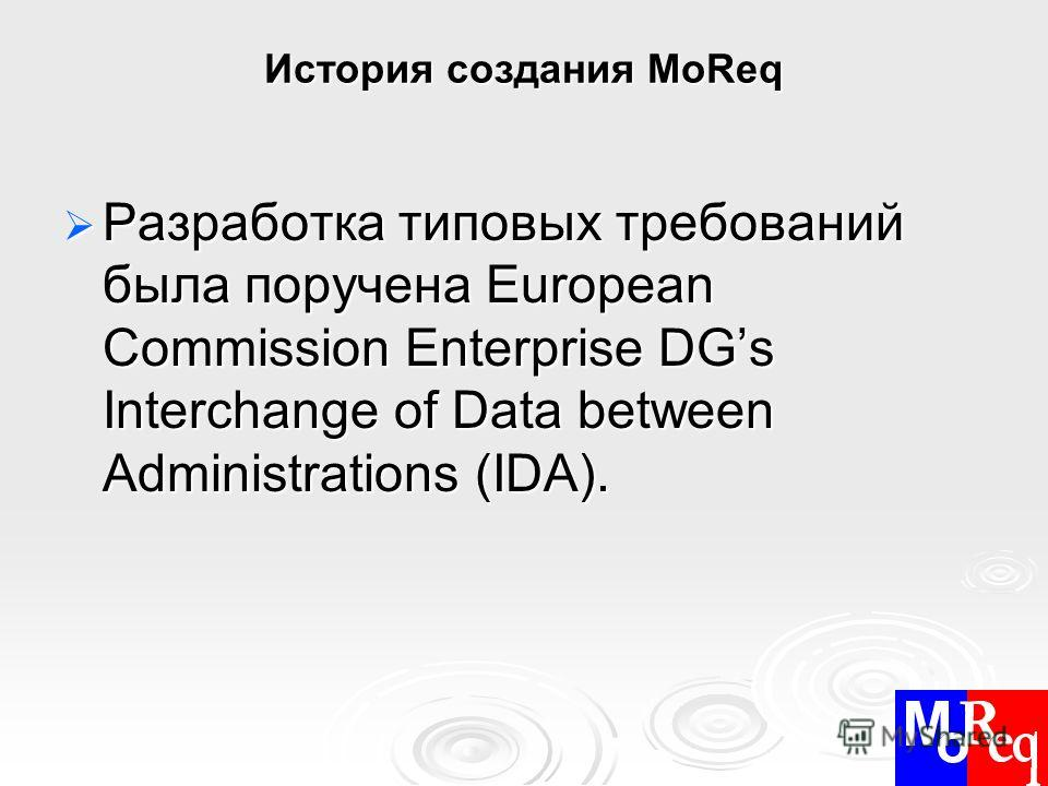 История создания MoReq Разработка типовых требований была поручена European Commission Enterprise DGs Interchange of Data between Administrations (IDA). Разработка типовых требований была поручена European Commission Enterprise DGs Interchange of Dat