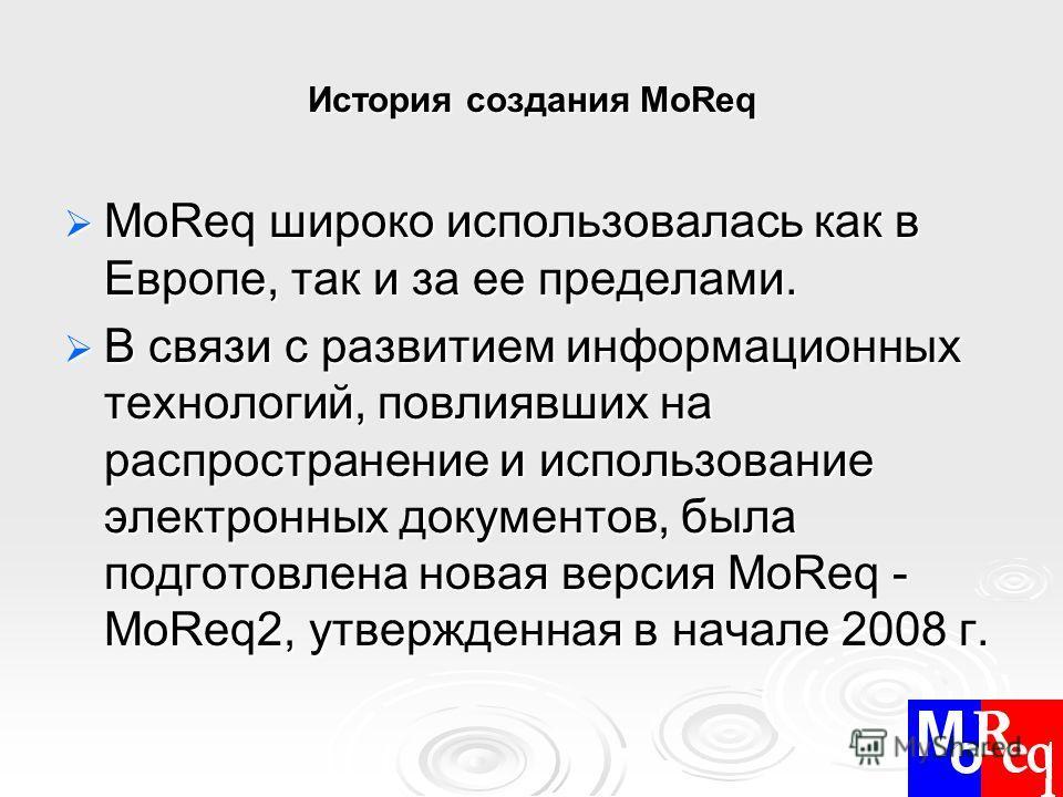 История создания MoReq MoReq широко использовалась как в Европе, так и за ее пределами. MoReq широко использовалась как в Европе, так и за ее пределами. В связи с развитием информационных технологий, повлиявших на распространение и использование элек