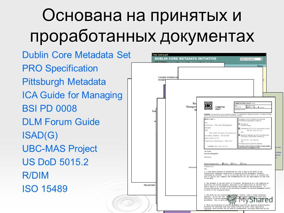Основана на принятых и проработанных документах PRO Specification Dublin Core Metadata Set Pittsburgh Metadata ICA Guide for Managing DLM Forum Guide ISAD(G) UBC-MAS Project ISO 15489 R/DIM BSI PD 0008 US DoD 5015.2