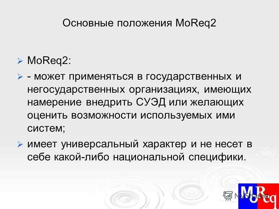 Основные положения MoReq2 MoReq2: MoReq2: - может применяться в государственных и негосударственных организациях, имеющих намерение внедрить СУЭД или желающих оценить возможности используемых ими систем; - может применяться в государственных и негосу