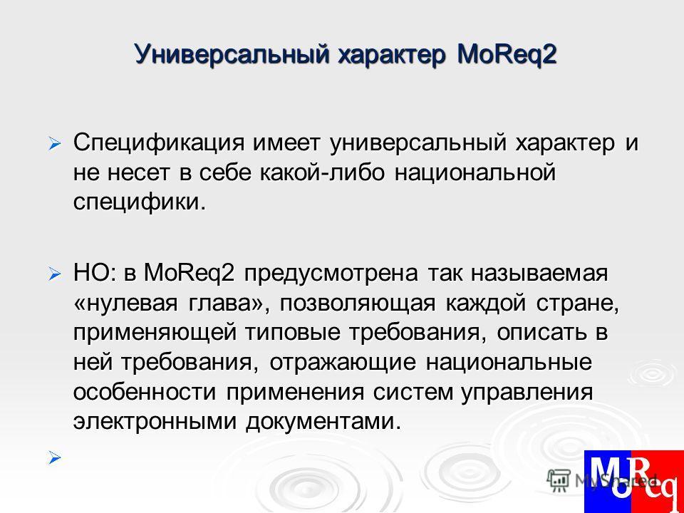 Универсальный характер MoReq2 Универсальный характер MoReq2 Спецификация имеет универсальный характер и не несет в себе какой-либо национальной специфики. Спецификация имеет универсальный характер и не несет в себе какой-либо национальной специфики.