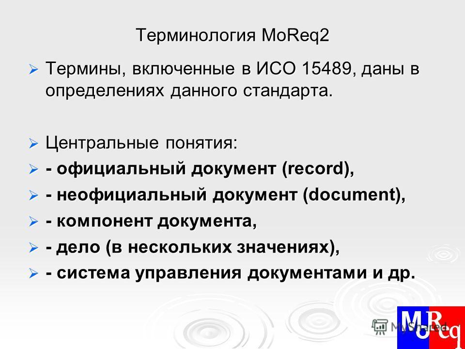 Терминология MoReq2 Термины, включенные в ИСО 15489, даны в определениях данного стандарта. Термины, включенные в ИСО 15489, даны в определениях данного стандарта. Центральные понятия: Центральные понятия: - официальный документ (record), - официальн