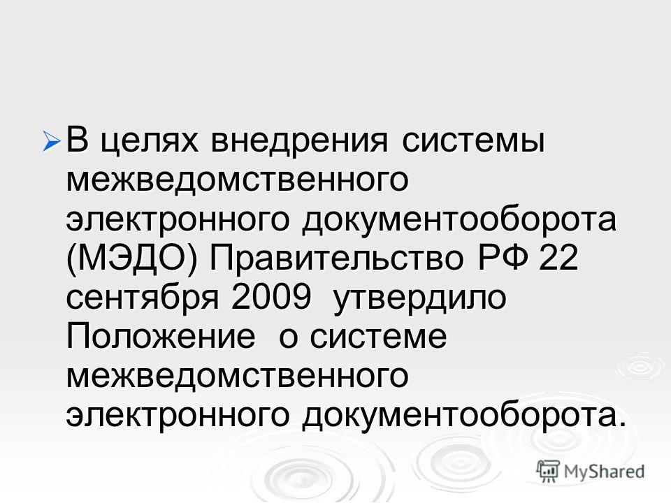 В целях внедрения системы межведомственного электронного документооборота (МЭДО) Правительство РФ 22 сентября 2009 утвердило Положение о системе межведомственного электронного документооборота. В целях внедрения системы межведомственного электронного