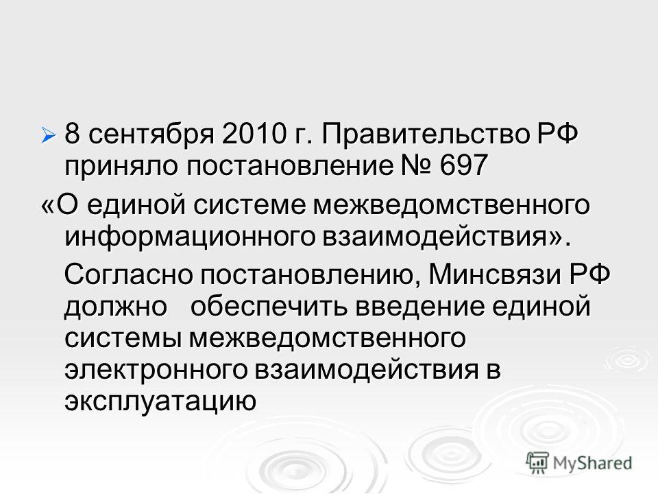 8 сентября 2010 г. Правительство РФ приняло постановление 697 8 сентября 2010 г. Правительство РФ приняло постановление 697 «О единой системе межведомственного информационного взаимодействия». Согласно постановлению, Минсвязи РФ должно обеспечить вве
